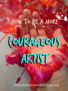 How to Be a More Courageous Artist: Using Lessons from Art to Conquer Your Fears in Life