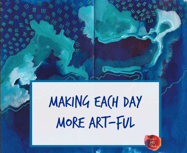 Making each day more art-ful, how to make more art, art for adults, creative self-care
