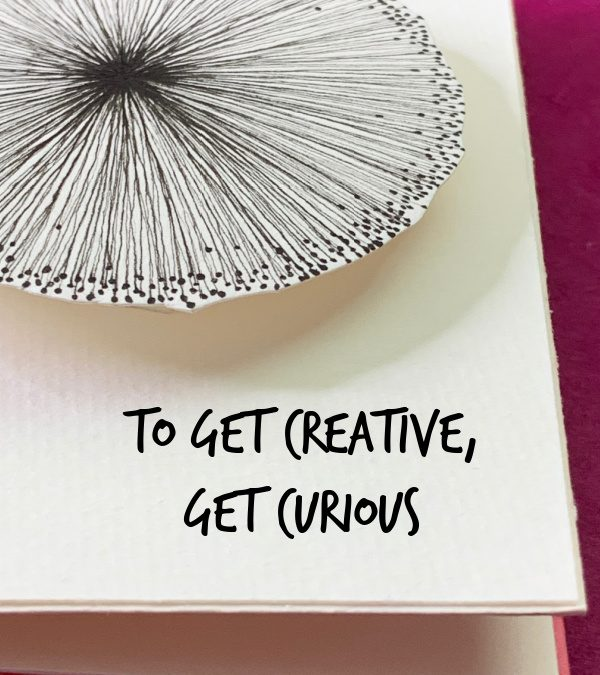 To Get Creative, Get Curious